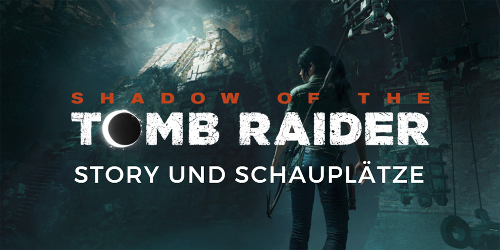 Shadow of the Tomb Raider: Story und Schauplätze