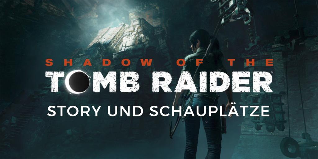 Shadow of the Tomb Raider: Story und Schauplätze
